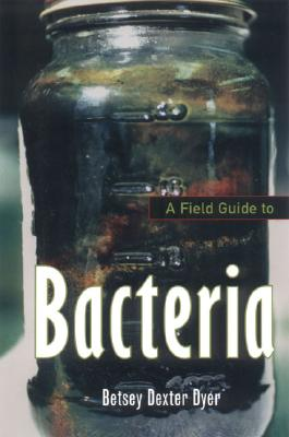 A Field Guide to Bacteria By Dyer, Betsey Dexter